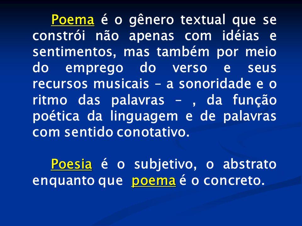 Poema Poema é o gênero textual que se constrói não apenas com idéias e sentimentos, mas também por meio do emprego do verso e seus recursos musicais – a sonoridade e o ritmo das palavras –, da função poética da linguagem e de palavras com sentido conotativo.