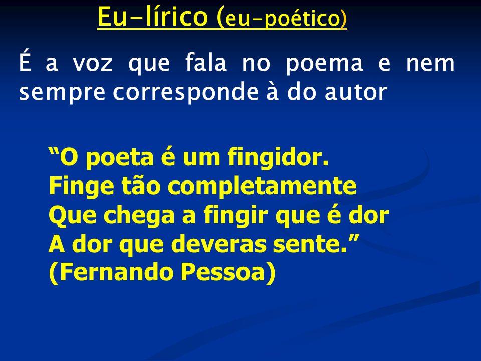 Eu-lírico ( eu-poético) É a voz que fala no poema e nem sempre corresponde à do autor O poeta é um fingidor.
