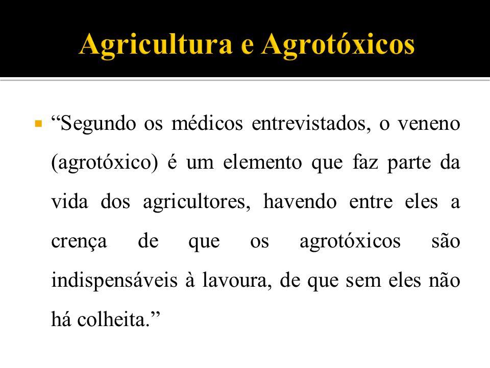  Segundo os médicos entrevistados, o veneno (agrotóxico) é um elemento que faz parte da vida dos agricultores, havendo entre eles a crença de que os agrotóxicos são indispensáveis à lavoura, de que sem eles não há colheita.