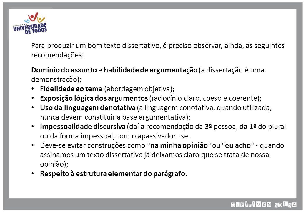 Para produzir um bom texto dissertativo, é preciso observar, ainda, as seguintes recomendações: Domínio do assunto e habilidade de argumentação (a dissertação é uma demonstração); Fidelidade ao tema (abordagem objetiva); Exposição lógica dos argumentos (raciocínio claro, coeso e coerente); Uso da linguagem denotativa (a linguagem conotativa, quando utilizada, nunca devem constituir a base argumentativa); Impessoalidade discursiva (daí a recomendação da 3ª pessoa, da 1ª do plural ou da forma impessoal, com o apassivador –se.