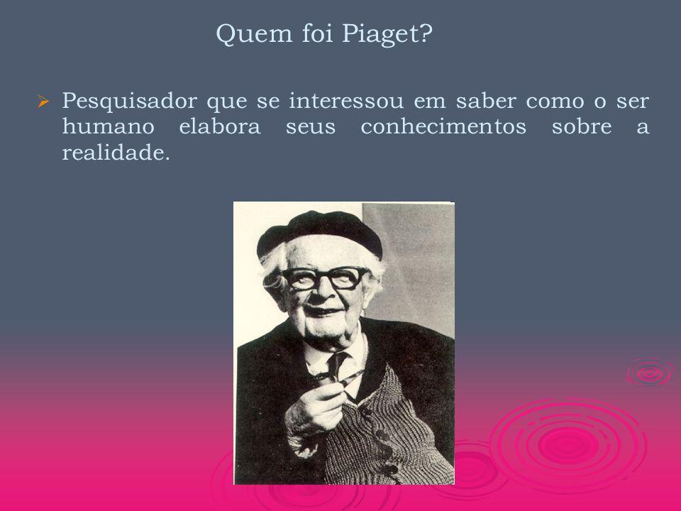 Quem foi Piaget?   Pesquisador que se interessou em saber como o ser humano elabora seus conhecimentos sobre a realidade.