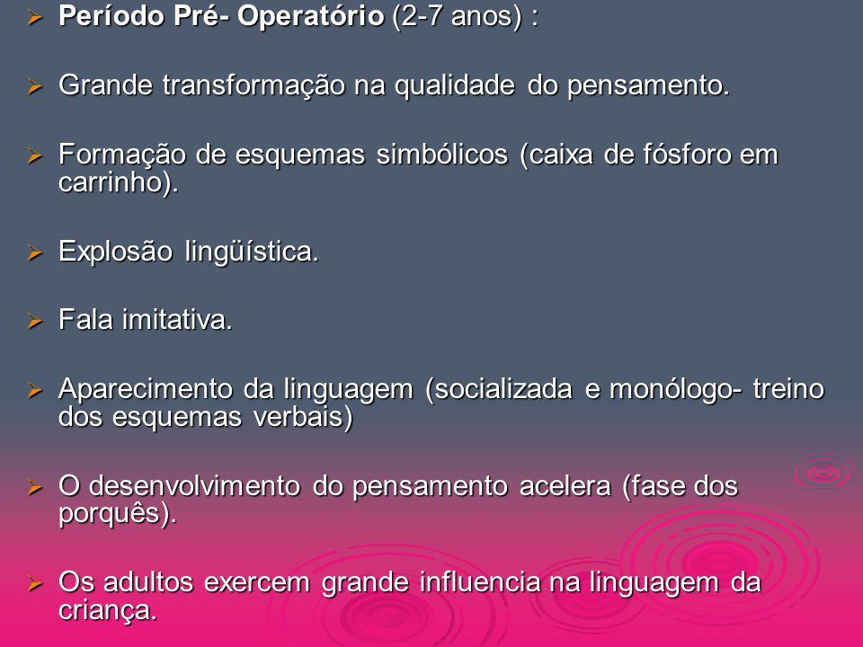 Período Pré- Operatório (2-7 anos) :  Grande transformação na qualidade do pensamento.  Formação de esquemas simbólicos (caixa de fósforo em carri