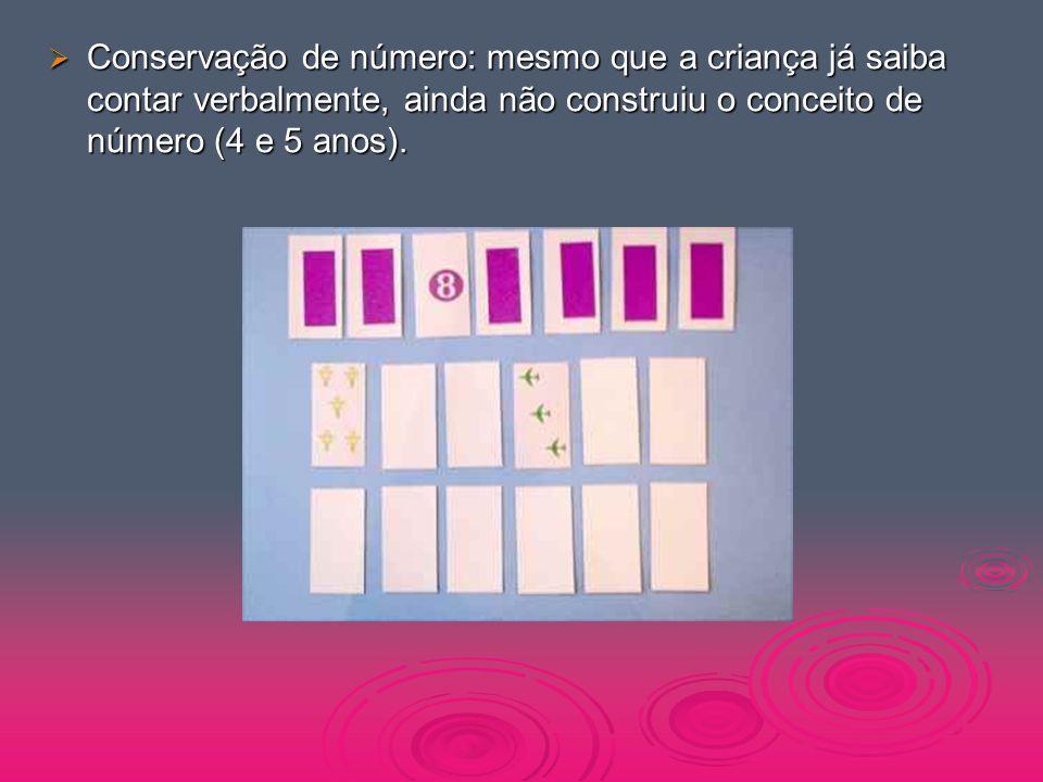  Conservação de número: mesmo que a criança já saiba contar verbalmente, ainda não construiu o conceito de número (4 e 5 anos).