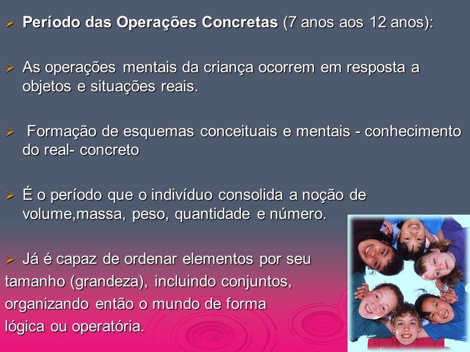  Período das Operações Concretas (7 anos aos 12 anos):  As operações mentais da criança ocorrem em resposta a objetos e situações reais.  Formação