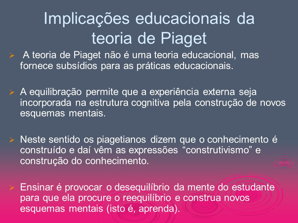 Implicações educacionais da teoria de Piaget   A teoria de Piaget não é uma teoria educacional, mas fornece subsídios para as práticas educacionais.