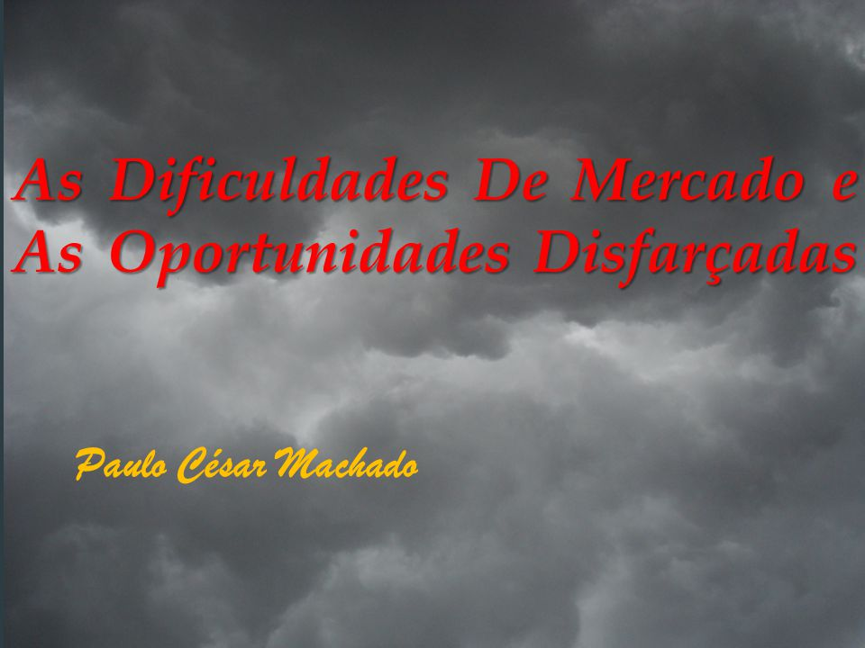 As Dificuldades De Mercado e As Oportunidades Disfarçadas Paulo César Machado