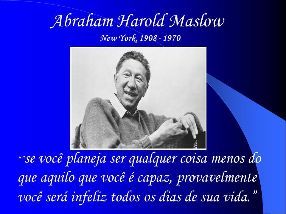 """Abraham Harold Maslow New York, 1908 - 1970 """""""" se você planeja ser qualquer coisa menos do que aquilo que você é capaz, provavelmente você será infeli"""