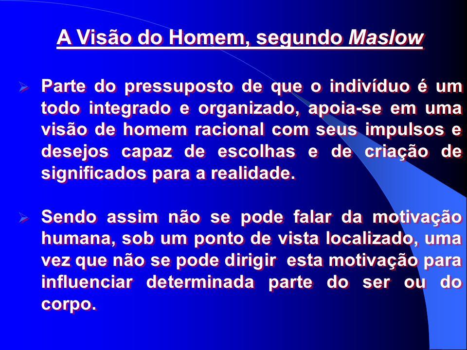 A Visão do Homem, segundo Maslow  Parte do pressuposto de que o indivíduo é um todo integrado e organizado, apoia-se em uma visão de homem racional c