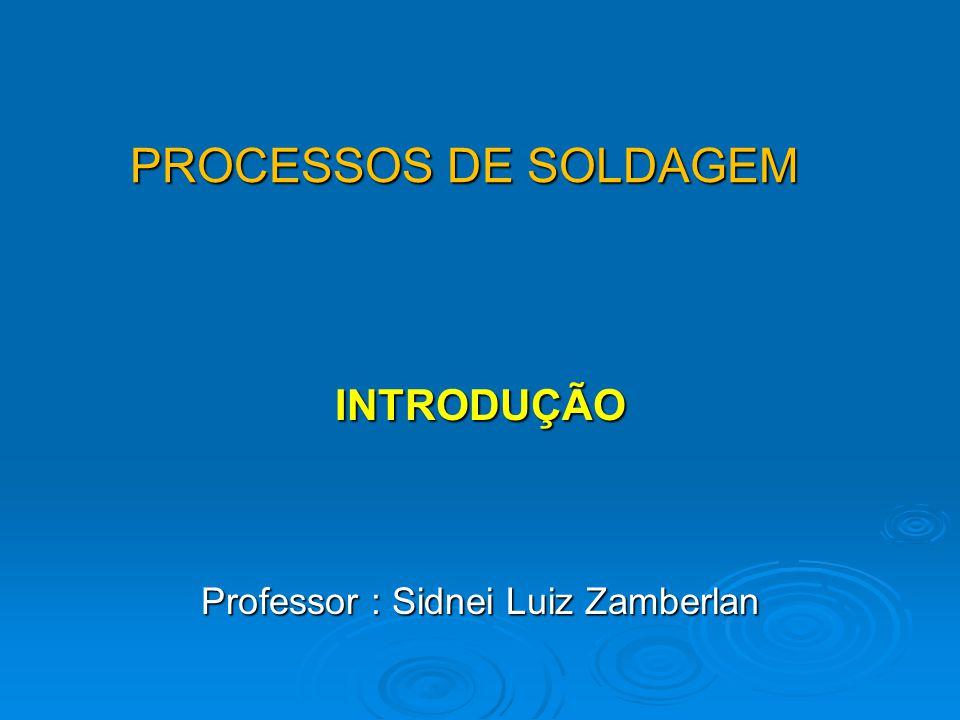 PROCESSOS DE SOLDAGEM INTRODUÇÃO Professor : Sidnei Luiz Zamberlan