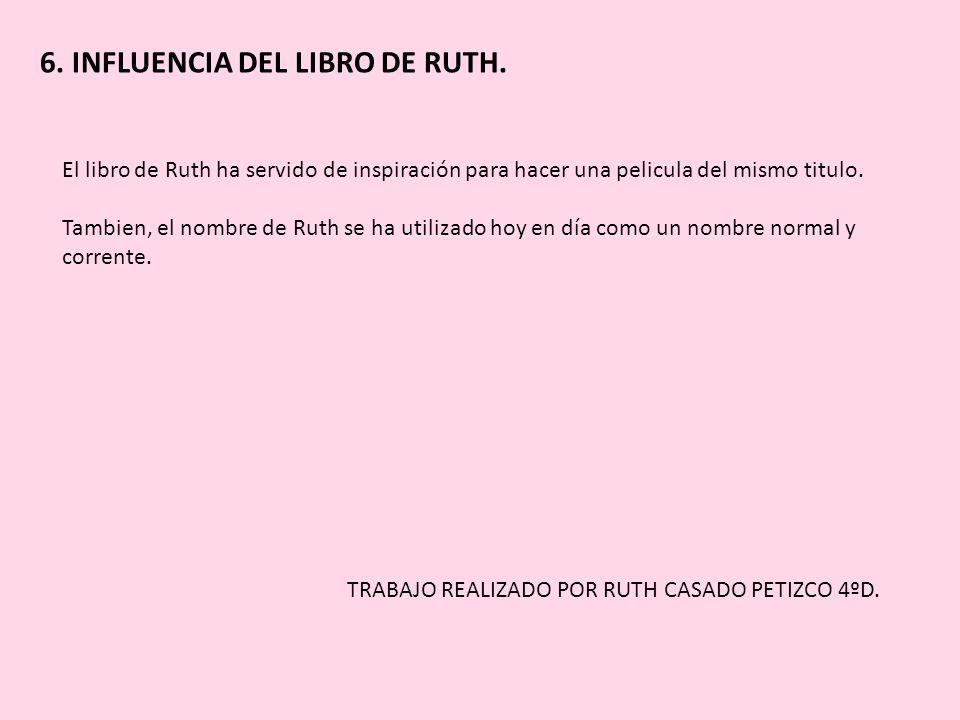 6. INFLUENCIA DEL LIBRO DE RUTH. El libro de Ruth ha servido de inspiración para hacer una pelicula del mismo titulo. Tambien, el nombre de Ruth se ha