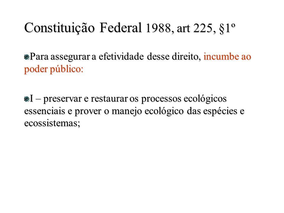 Para assegurar a efetividade desse direito, incumbe ao poder público: I – preservar e restaurar os processos ecológicos essenciais e prover o manejo ecológico das espécies e ecossistemas; Constituição Federal 1988, art 225, §1º
