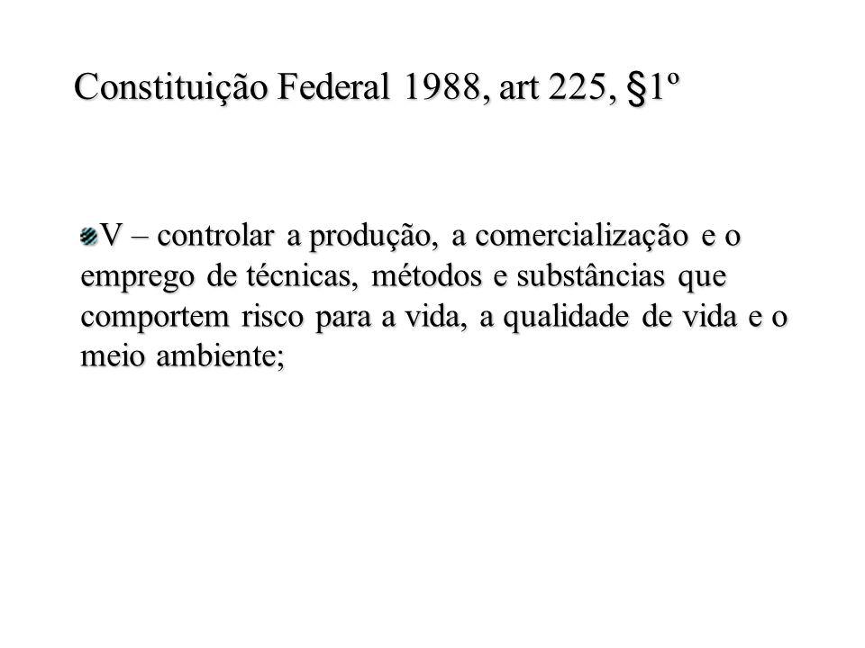 V – controlar a produção, a comercialização e o emprego de técnicas, métodos e substâncias que comportem risco para a vida, a qualidade de vida e o meio ambiente; Constituição Federal 1988, art 225, §1º