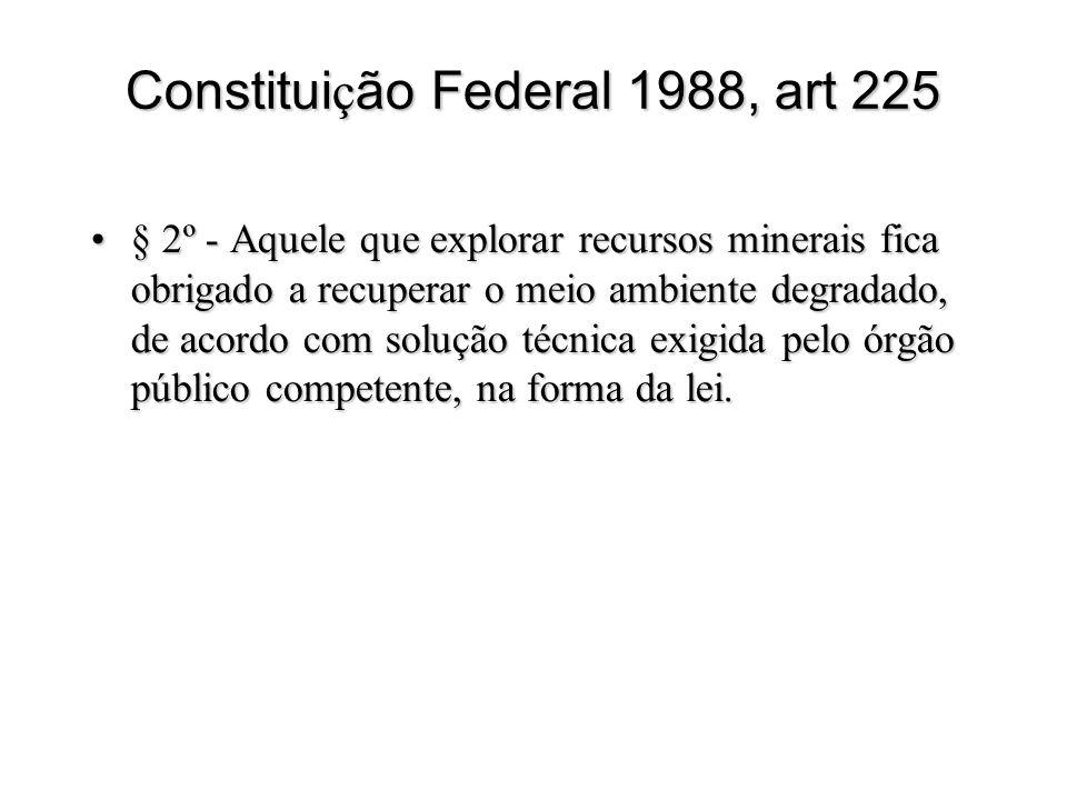 Constitui ç ão Federal 1988, art 225 § 2º - Aquele que explorar recursos minerais fica obrigado a recuperar o meio ambiente degradado, de acordo com s