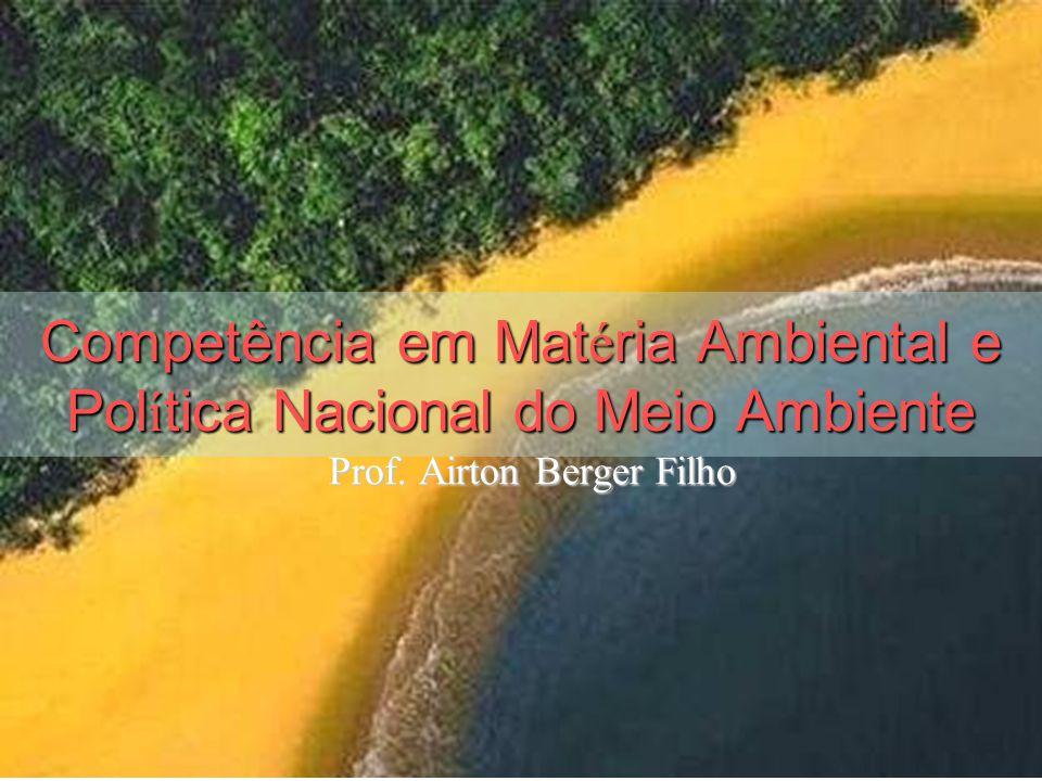 Competência em Mat é ria Ambiental e Pol í tica Nacional do Meio Ambiente Prof. Airton Berger Filho