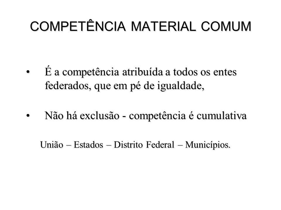 COMPETÊNCIA MATERIAL COMUM É a competência atribuída a todos os entes federados, que em pé de igualdade,É a competência atribuída a todos os entes federados, que em pé de igualdade, Não há exclusão - competência é cumulativaNão há exclusão - competência é cumulativa União – Estados – Distrito Federal – Municípios.