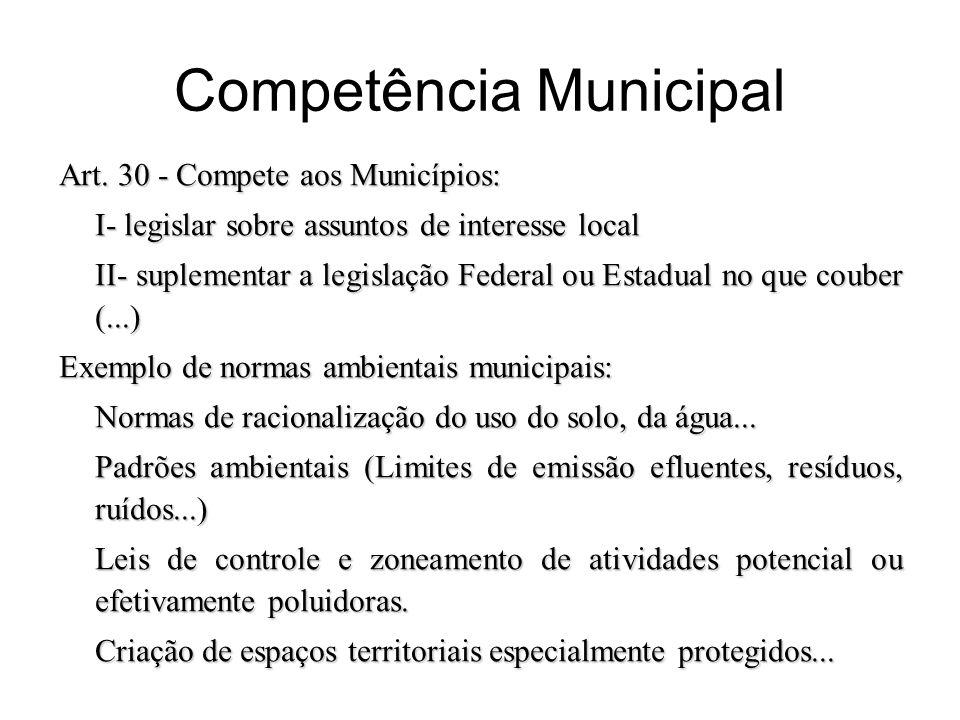 Competência Municipal Art. 30 - Compete aos Municípios: I- legislar sobre assuntos de interesse local II- suplementar a legislação Federal ou Estadual