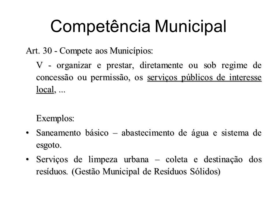 Competência Municipal Art. 30 - Compete aos Municípios: V - organizar e prestar, diretamente ou sob regime de concessão ou permissão, os serviços públ