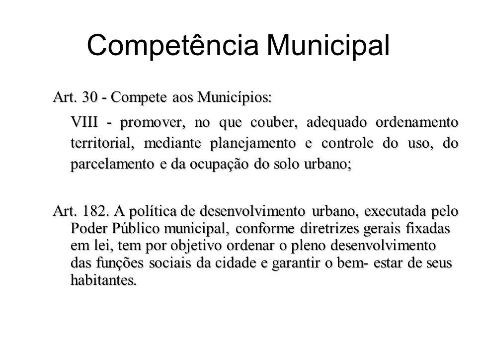 Competência Municipal Art. 30 - Compete aos Municípios: VIII - promover, no que couber, adequado ordenamento territorial, mediante planejamento e cont