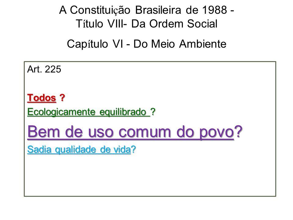 A Constitui ç ão Brasileira de 1988 - T í tulo VIII- Da Ordem Social Cap í tulo VI - Do Meio Ambiente Art. 225 Todos ? Ecologicamente equilibrado ? Be