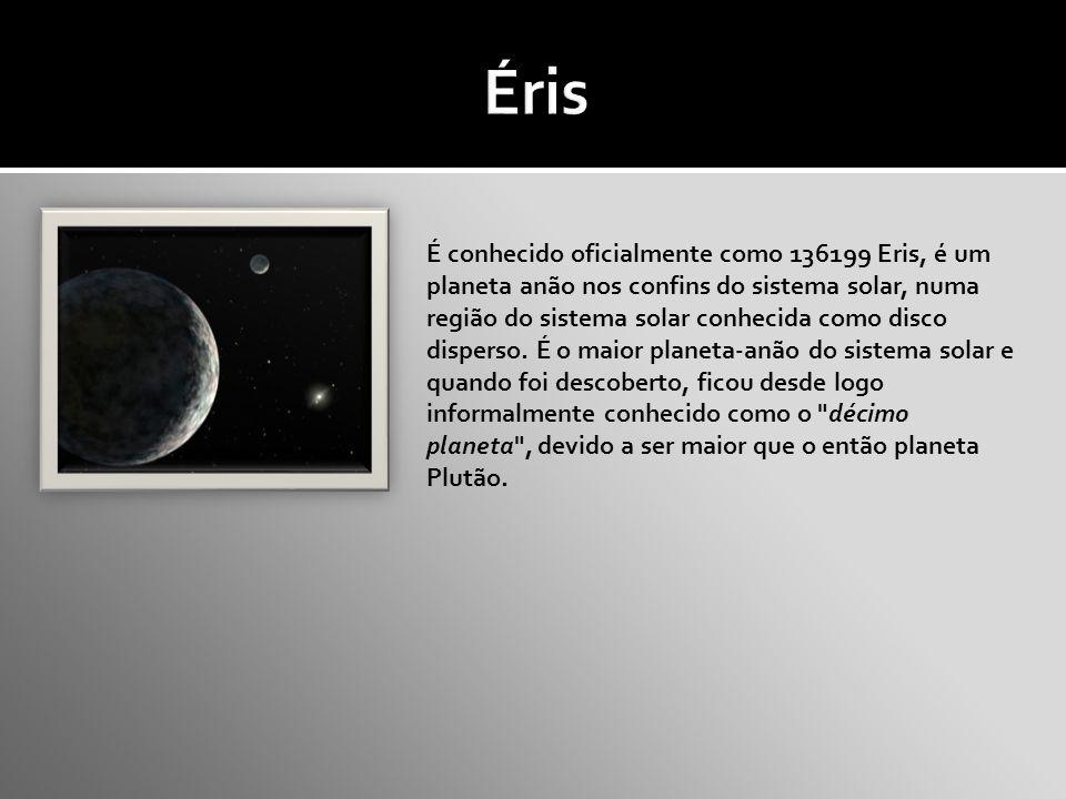 É conhecido oficialmente como 136199 Eris, é um planeta anão nos confins do sistema solar, numa região do sistema solar conhecida como disco disperso.