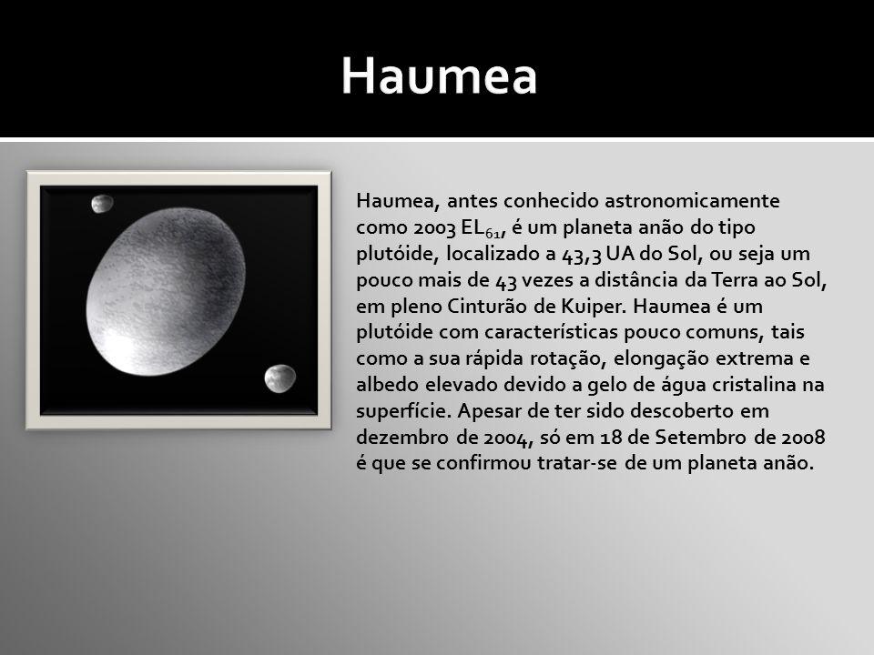 Haumea, antes conhecido astronomicamente como 2003 EL 61, é um planeta anão do tipo plutóide, localizado a 43,3 UA do Sol, ou seja um pouco mais de 43 vezes a distância da Terra ao Sol, em pleno Cinturão de Kuiper.