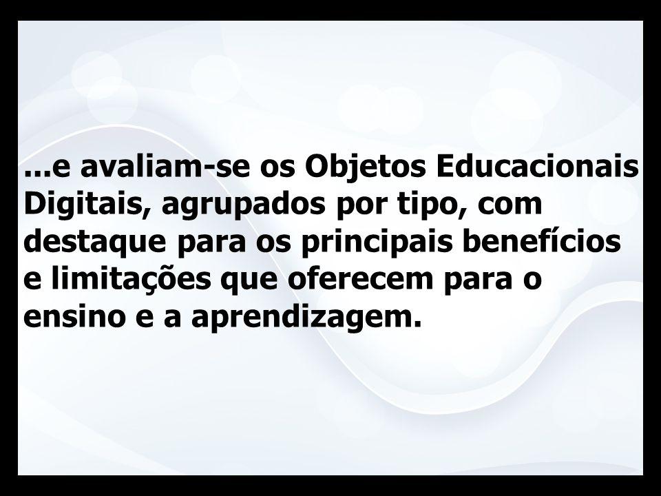 ...e avaliam-se os Objetos Educacionais Digitais, agrupados por tipo, com destaque para os principais benefícios e limitações que oferecem para o ensi