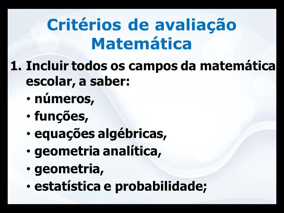 Critérios de avaliação Matemática 1.Incluir todos os campos da matemática escolar, a saber: números, funções, equações algébricas, geometria analítica