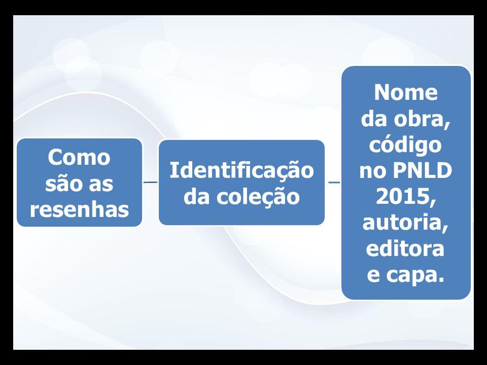 Identificação da coleção Nome da obra, código no PNLD 2015, autoria, editora e capa. Como são as resenhas
