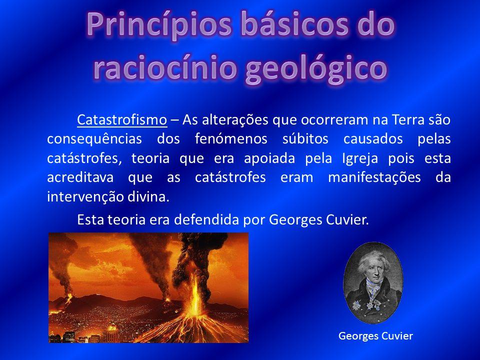 Uniformitarismo – Os acontecimentos do passado são resultados das forças da Natureza e são idênticas às que se observam actualmente pois ocorrem com a mesma energia e magnitude (Princípio do Actualismo Geológico).