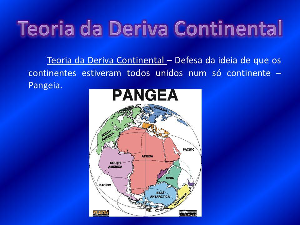 Teoria da Deriva Continental – Defesa da ideia de que os continentes estiveram todos unidos num só continente – Pangeia.