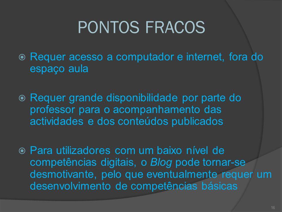 PONTOS FRACOS  Requer acesso a computador e internet, fora do espaço aula  Requer grande disponibilidade por parte do professor para o acompanhamento das actividades e dos conteúdos publicados  Para utilizadores com um baixo nível de competências digitais, o Blog pode tornar-se desmotivante, pelo que eventualmente requer um desenvolvimento de competências básicas 16