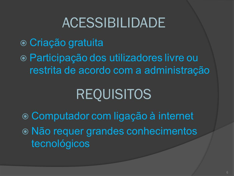 ACESSIBILIDADE  Criação gratuita  Participação dos utilizadores livre ou restrita de acordo com a administração REQUISITOS  Computador com ligação à internet  Não requer grandes conhecimentos tecnológicos 6