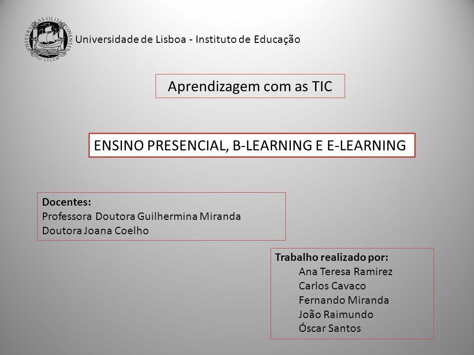 Universidade de Lisboa - Instituto de Educação Aprendizagem com as TIC ENSINO PRESENCIAL, B-LEARNING E E-LEARNING Docentes: Professora Doutora Guilher