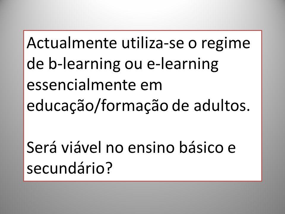 43 Actualmente utiliza-se o regime de b-learning ou e-learning essencialmente em educação/formação de adultos. Será viável no ensino básico e secundár