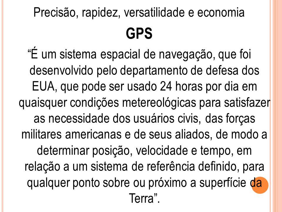 """Precisão, rapidez, versatilidade e economia GPS """"É um sistema espacial de navegação, que foi desenvolvido pelo departamento de defesa dos EUA, que pod"""