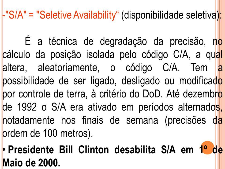 - S/A = Seletive Availability (disponibilidade seletiva): É a técnica de degradação da precisão, no cálculo da posição isolada pelo código C/A, a qual altera, aleatoriamente, o código C/A.