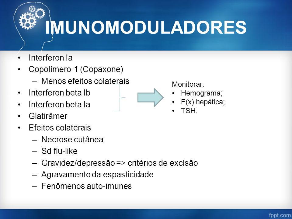 IMUNOMODULADORES Interferon Ia Copolímero-1 (Copaxone) –Menos efeitos colaterais Interferon beta Ib Interferon beta Ia Glatirâmer Efeitos colaterais –Necrose cutânea –Sd flu-like –Gravidez/depressão => critérios de exclsão –Agravamento da espasticidade –Fenômenos auto-imunes Monitorar: Hemograma; F(x) hepática; TSH.