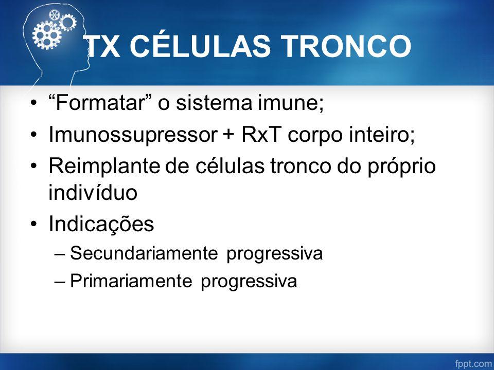 TX CÉLULAS TRONCO Formatar o sistema imune; Imunossupressor + RxT corpo inteiro; Reimplante de células tronco do próprio indivíduo Indicações –Secundariamente progressiva –Primariamente progressiva