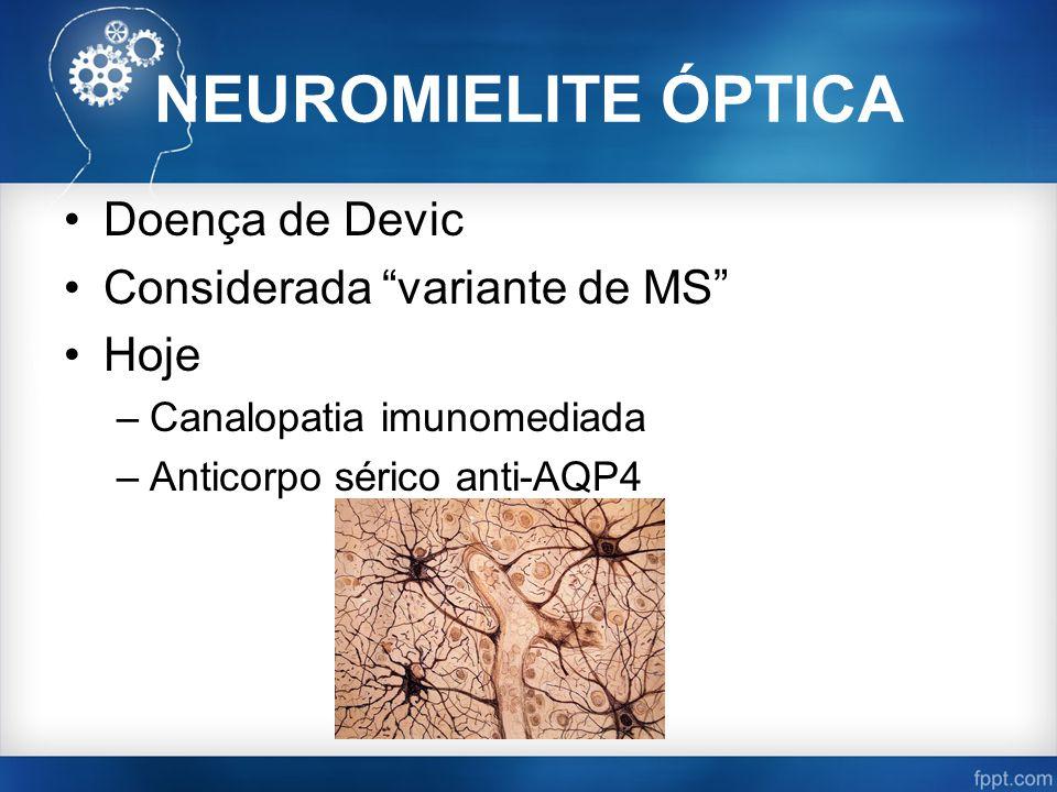 NEUROMIELITE ÓPTICA Doença de Devic Considerada variante de MS Hoje –Canalopatia imunomediada –Anticorpo sérico anti-AQP4