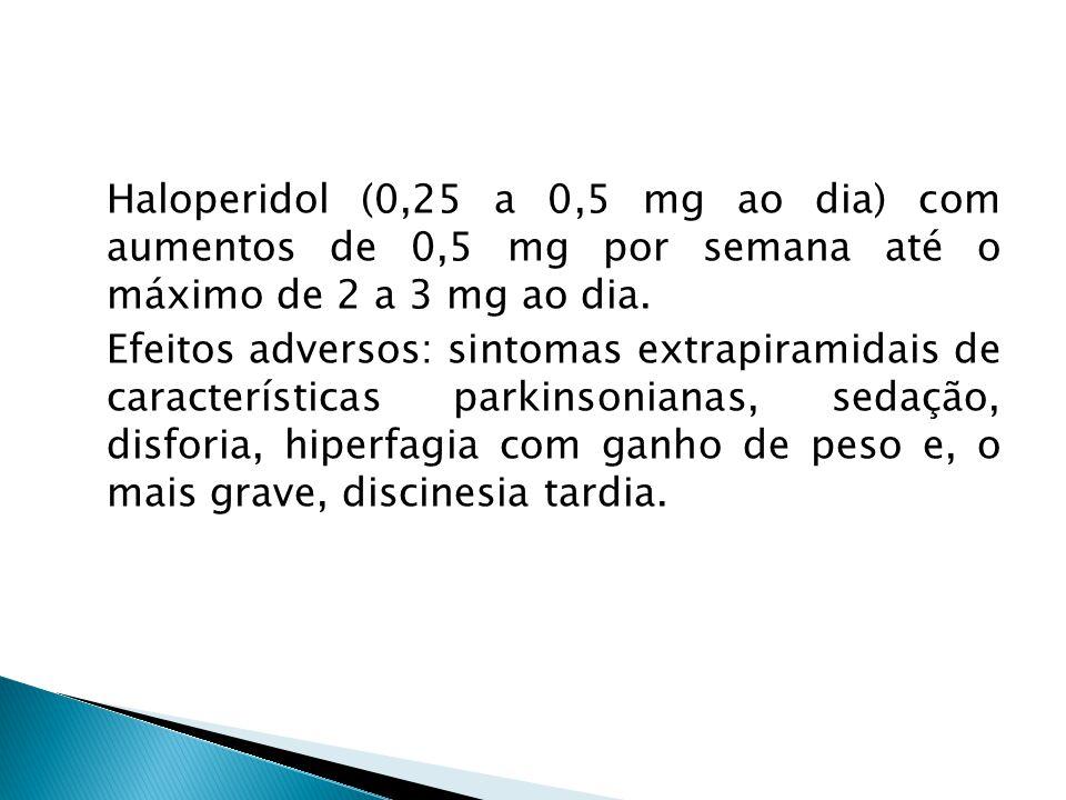 Haloperidol (0,25 a 0,5 mg ao dia) com aumentos de 0,5 mg por semana até o máximo de 2 a 3 mg ao dia.
