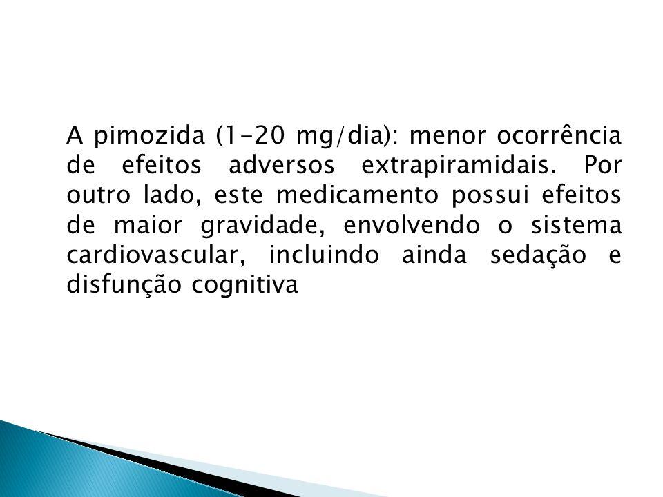 A pimozida (1-20 mg/dia): menor ocorrência de efeitos adversos extrapiramidais.