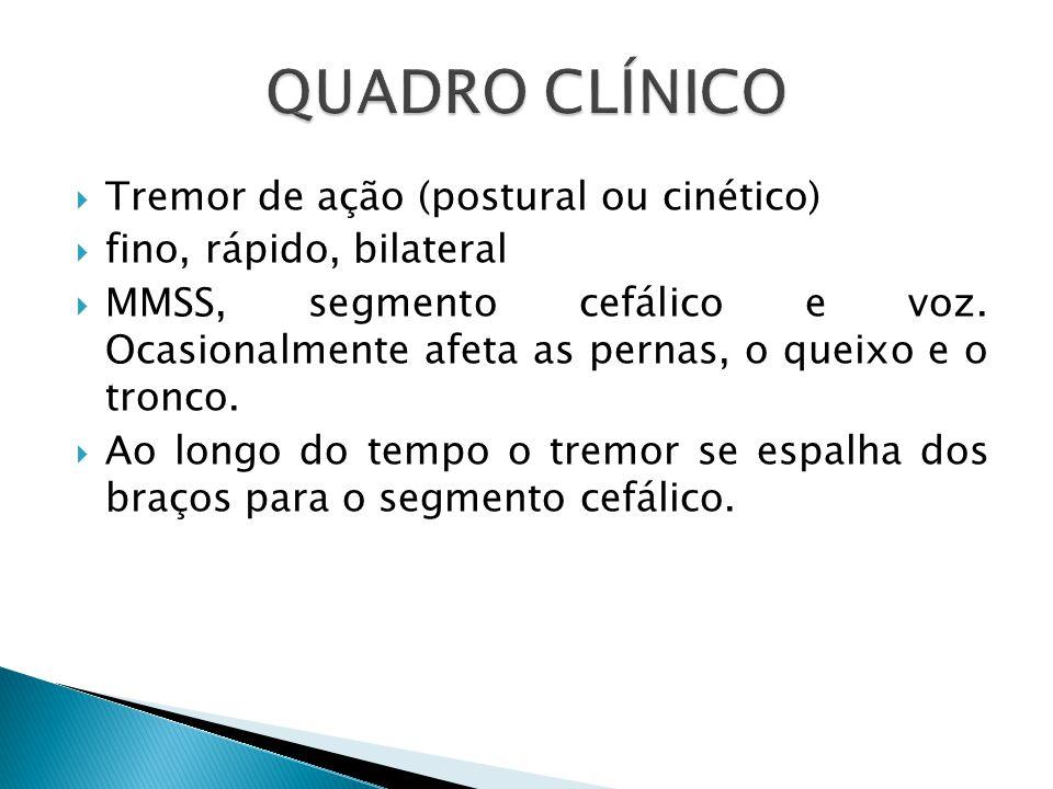  Tremor de ação (postural ou cinético)  fino, rápido, bilateral  MMSS, segmento cefálico e voz.