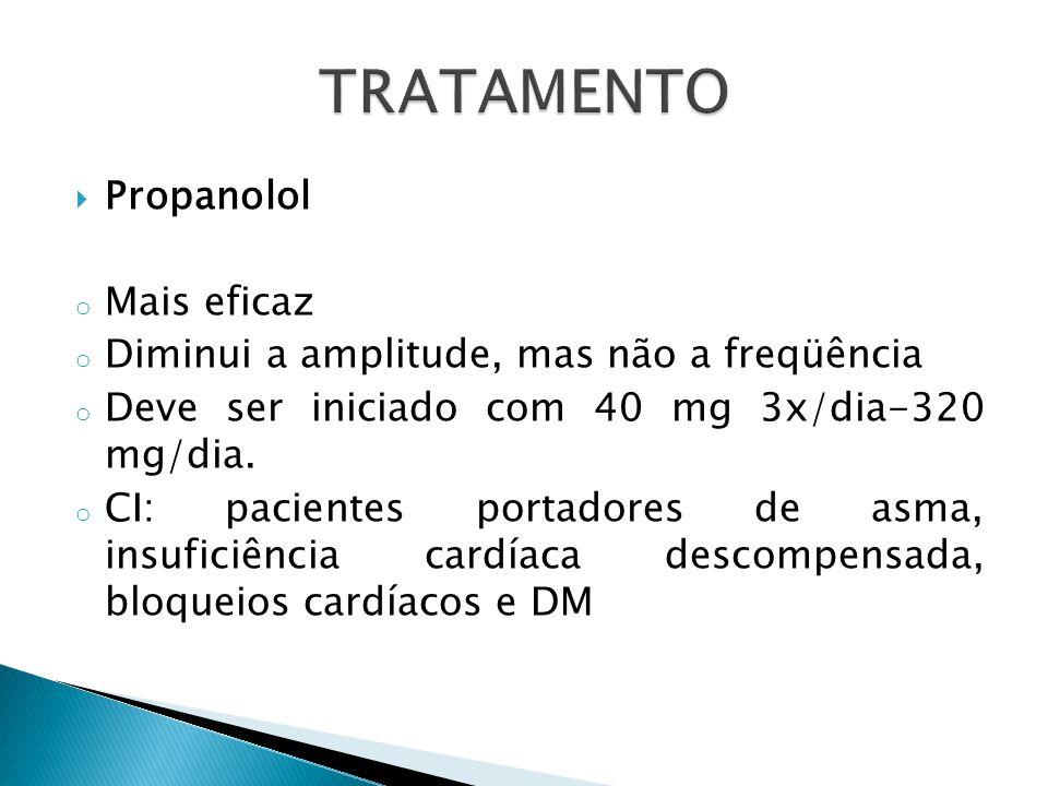  Propanolol o Mais eficaz o Diminui a amplitude, mas não a freqüência o Deve ser iniciado com 40 mg 3x/dia-320 mg/dia.