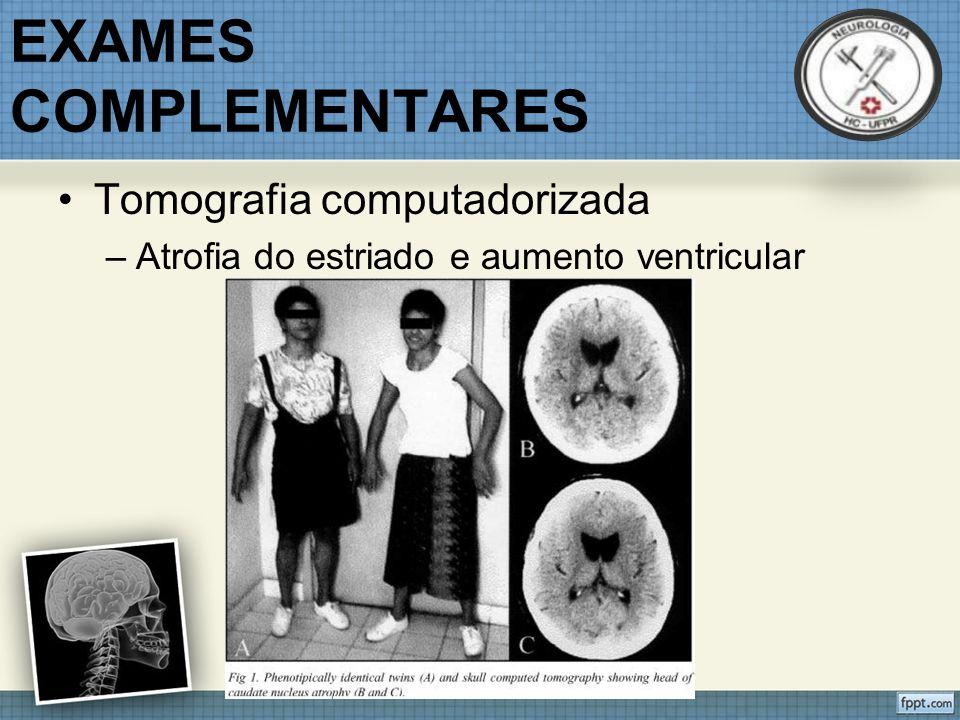 EXAMES COMPLEMENTARES Tomografia computadorizada –Atrofia do estriado e aumento ventricular