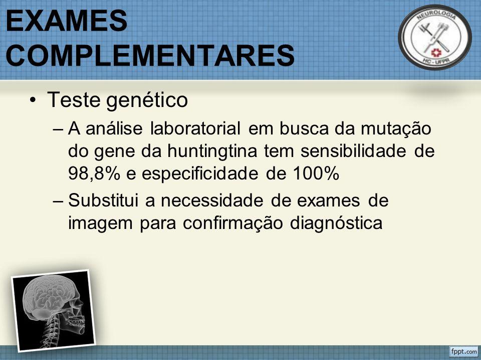 EXAMES COMPLEMENTARES Teste genético –A análise laboratorial em busca da mutação do gene da huntingtina tem sensibilidade de 98,8% e especificidade de 100% –Substitui a necessidade de exames de imagem para confirmação diagnóstica
