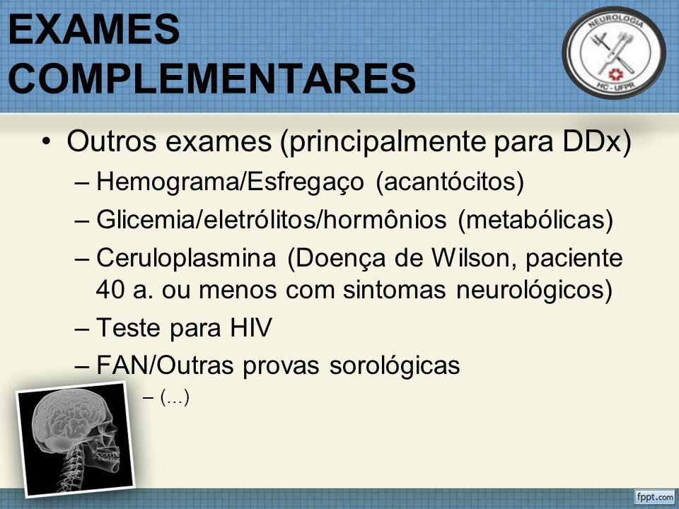 EXAMES COMPLEMENTARES Outros exames (principalmente para DDx) –Hemograma/Esfregaço (acantócitos) –Glicemia/eletrólitos/hormônios (metabólicas) –Ceruloplasmina (Doença de Wilson, paciente 40 a.