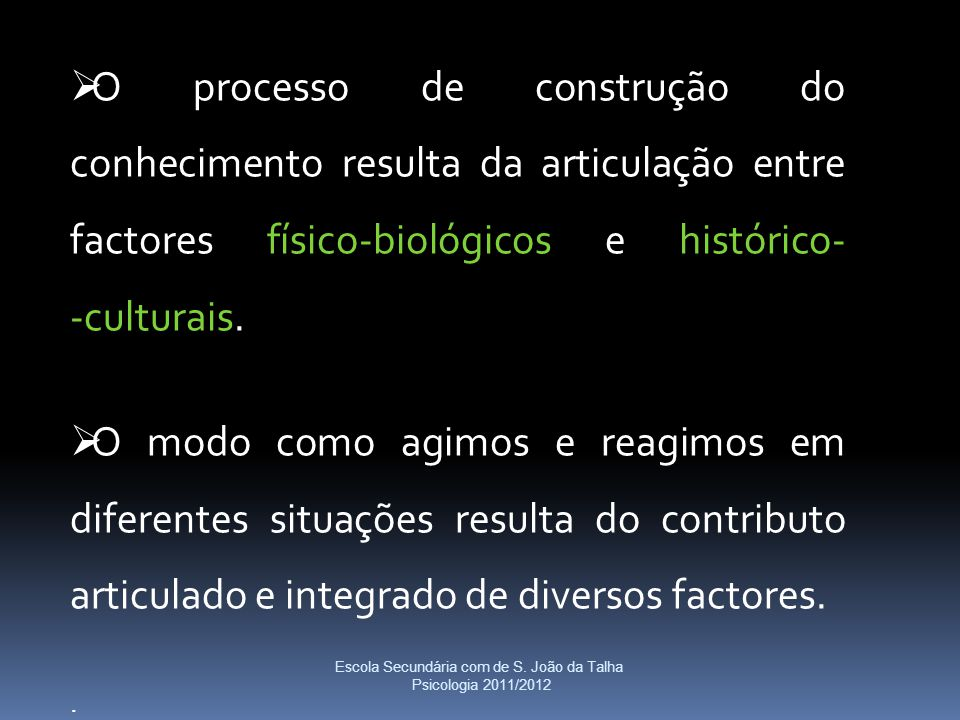  O processo de construção do conhecimento resulta da articulação entre factores físico-biológicos e histórico- -culturais.  O modo como agimos e rea