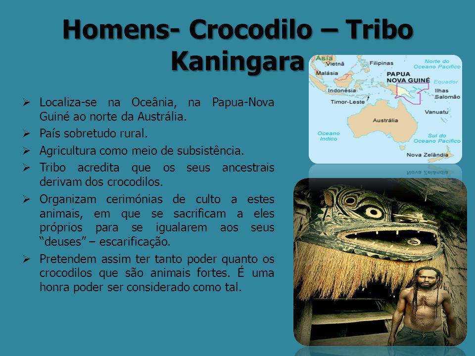 Homens- Crocodilo – Tribo Kaningara  Localiza-se na Oceânia, na Papua-Nova Guiné ao norte da Austrália.  País sobretudo rural.  Agricultura como me