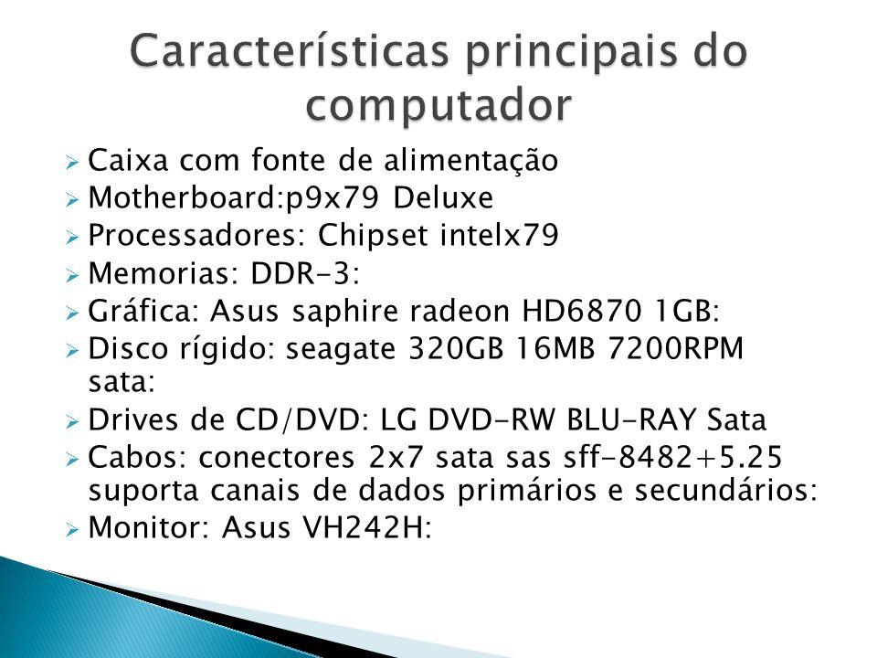  Caixa com fonte de alimentação  Motherboard:p9x79 Deluxe  Processadores: Chipset intelx79  Memorias: DDR-3:  Gráfica: Asus saphire radeon HD6870 1GB:  Disco rígido: seagate 320GB 16MB 7200RPM sata:  Drives de CD/DVD: LG DVD-RW BLU-RAY Sata  Cabos: conectores 2x7 sata sas sff-8482+5.25 suporta canais de dados primários e secundários:  Monitor: Asus VH242H: