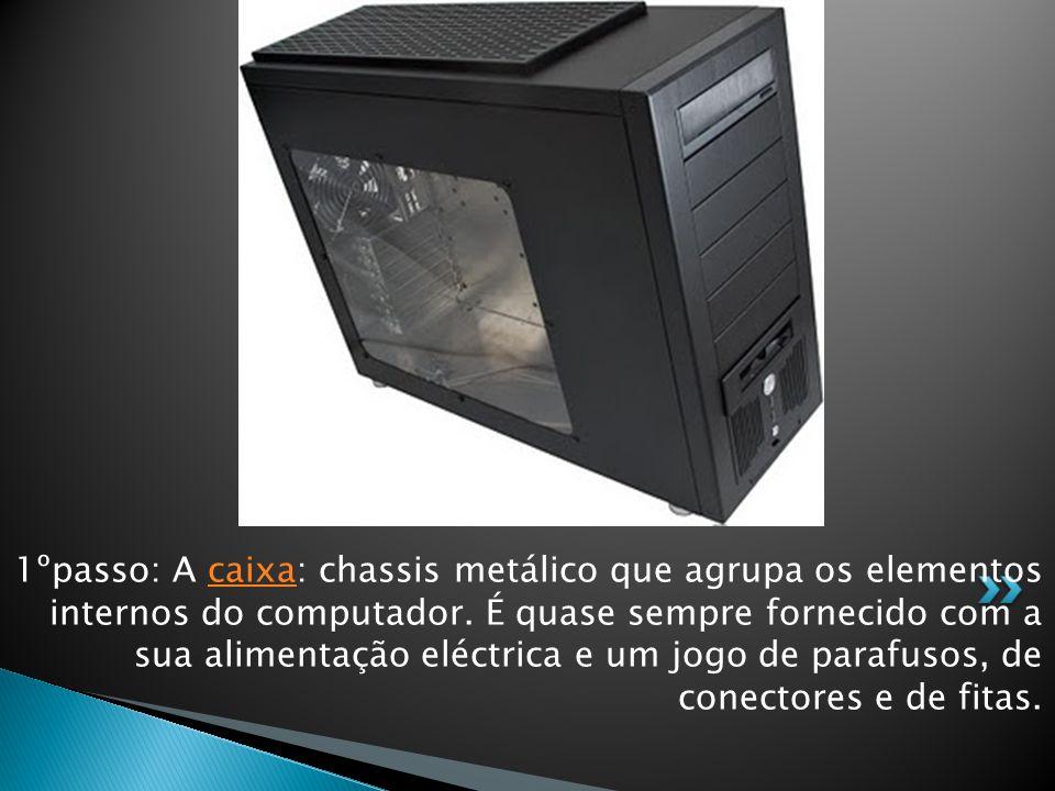 1ºpasso: A caixa: chassis metálico que agrupa os elementos internos do computador. É quase sempre fornecido com a sua alimentação eléctrica e um jogo